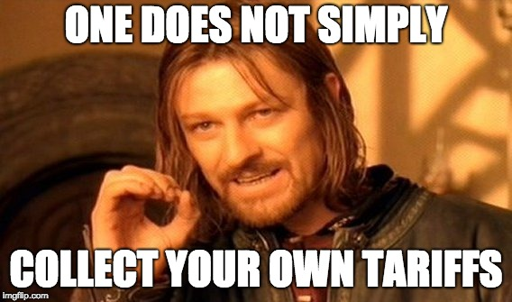 One Does Not Simply Collect Your Own Tariffs